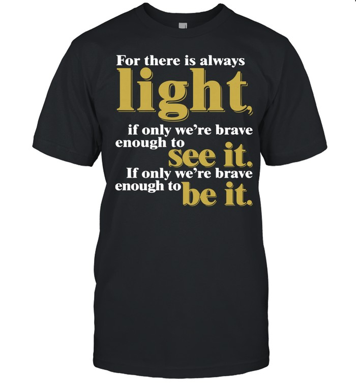 For there is always light if only were brave enough to see it if only were brave enough to be it Amanda Gorman shirt