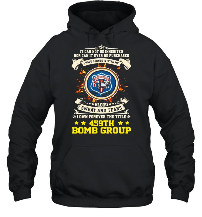 It can not be inherited nor can it ever be purchased i have earned it with my 459th bomb group shirt Unisex Hoodie