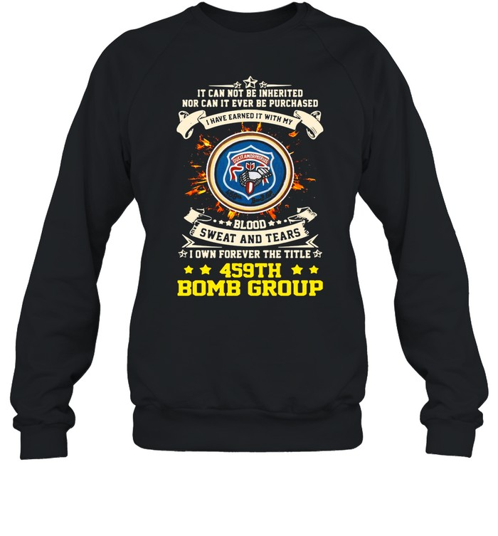 It can not be inherited nor can it ever be purchased i have earned it with my 459th bomb group shirt Unisex Sweatshirt