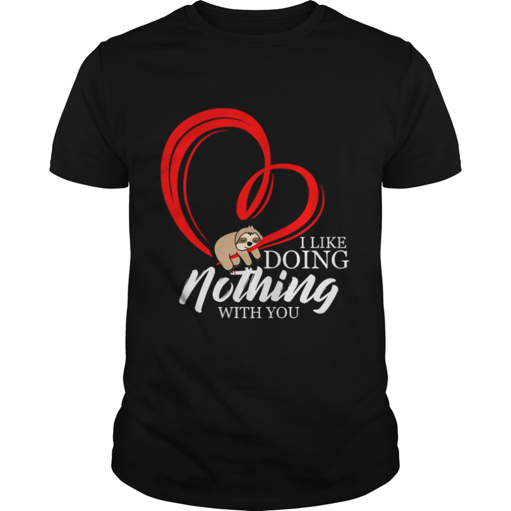 Heart Sloth I Like Doing Nothng With You 2021 shirt