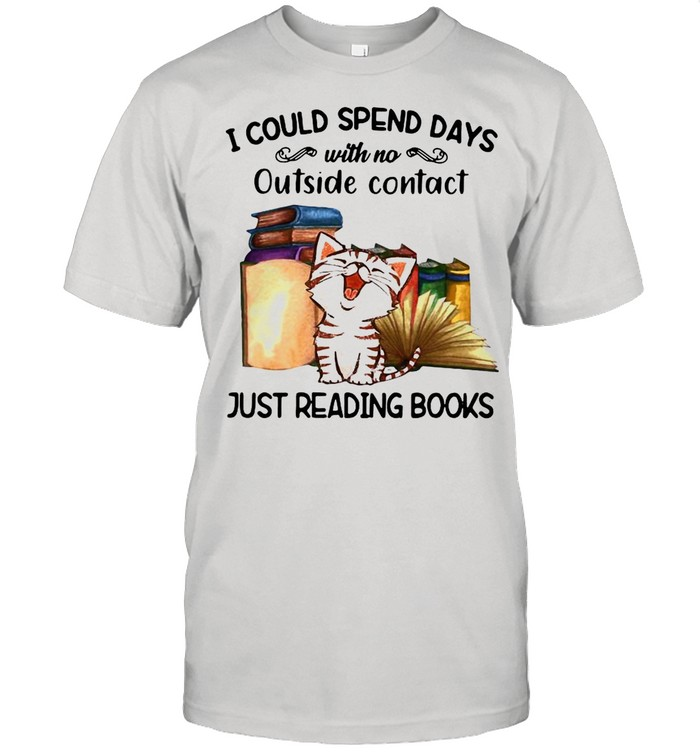 Cat I Could Spend Days With No Outside Contact Just Reading Books shirt