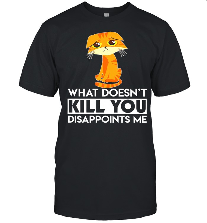 Cat What Doesn't Kill You Disappoints Me shirt