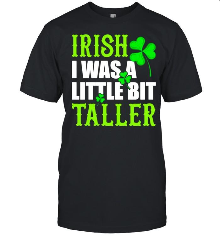 Irish I was a little bit taller St Patricks Day shirt