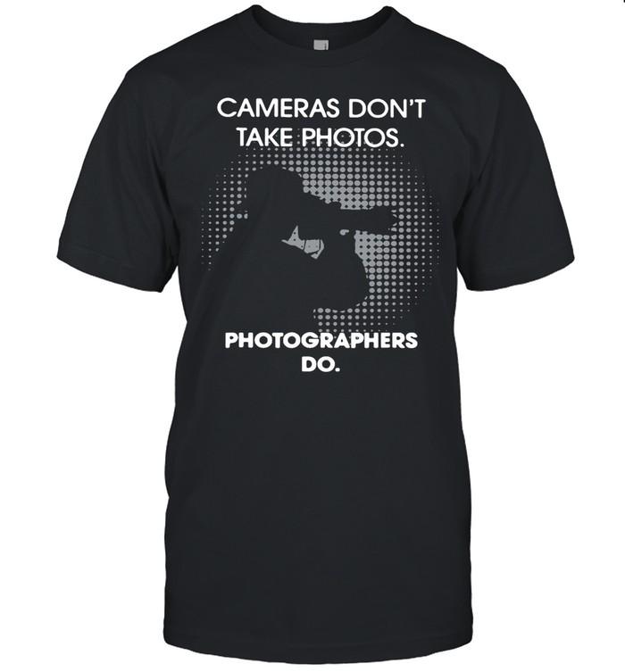 Cameras Don't Take Photos Photographers Do shirt