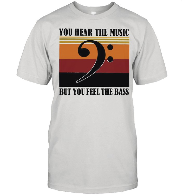 You Hear The Music But You Feel The Bass Vintage shirt