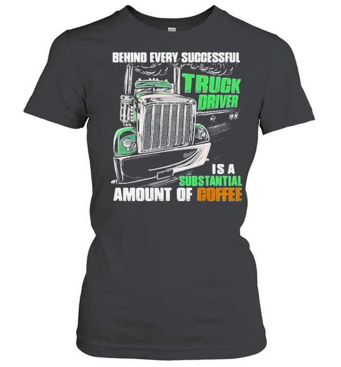 Behind every successful truck driver is a subtantial amount of coffee shirt Classic Women's T-shirt