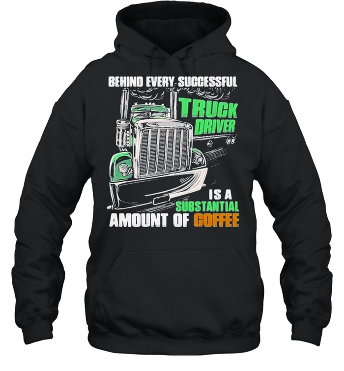 Behind every successful truck driver is a subtantial amount of coffee shirt Unisex Hoodie
