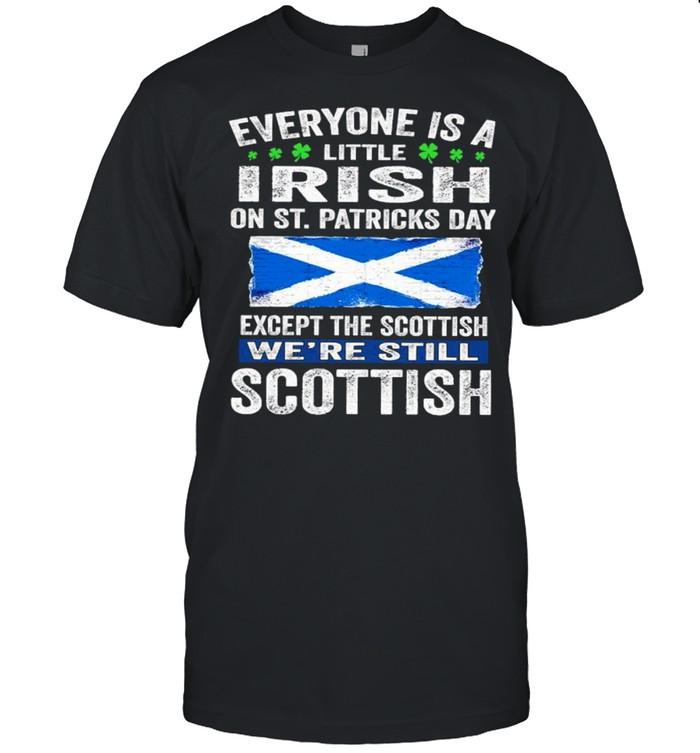 Everyone Is A Little Irish On St. Patrick's Day Except Scottish We're Still Scottish shirt