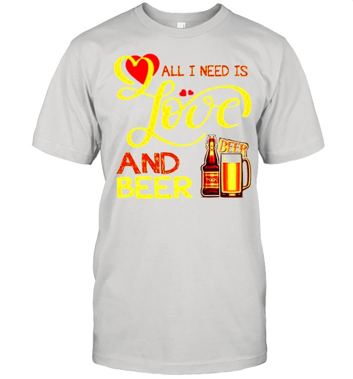 All I need is love and beer shirt