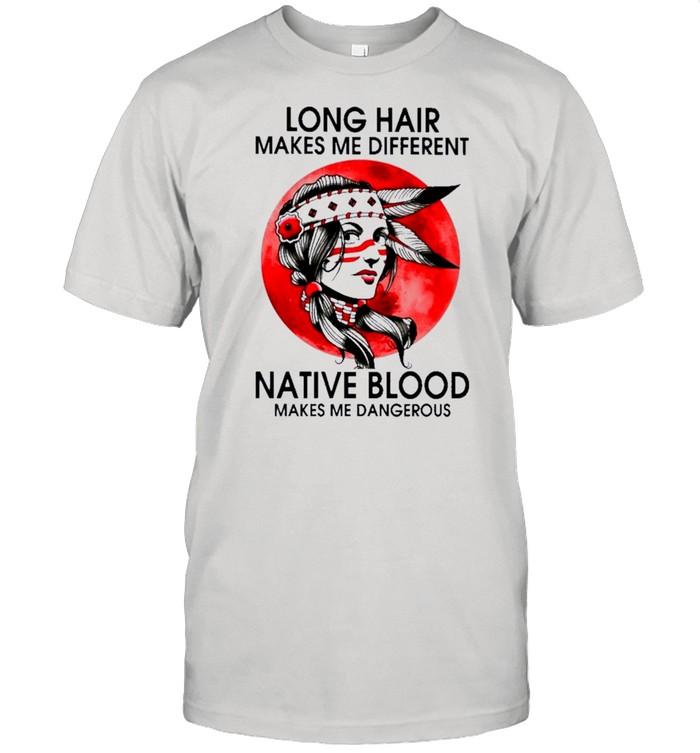 Native Girl Long Hair Makes Me Different Native Blood Makes Me Dangerous shirt