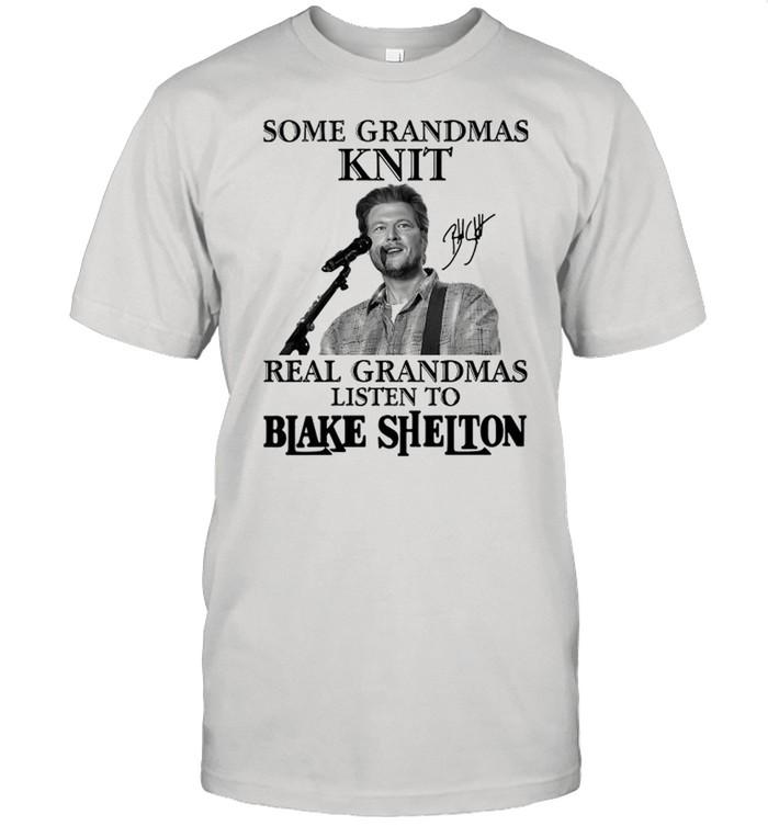 Some Grandmas Knit Real Grandmas Listen To Blake Shelton Signature shirt