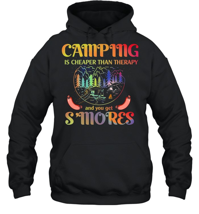 Camping Is Cheaper Then Therapy And You Get Smores shirt Unisex Hoodie