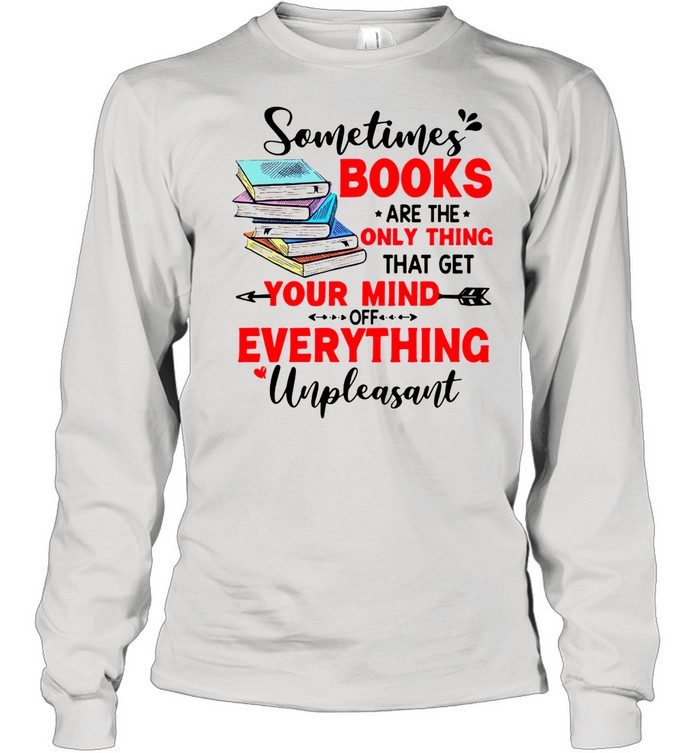Sometimes Books Are The Only Thing Your Mind Everything Unpleasant shirt Long Sleeved T-shirt