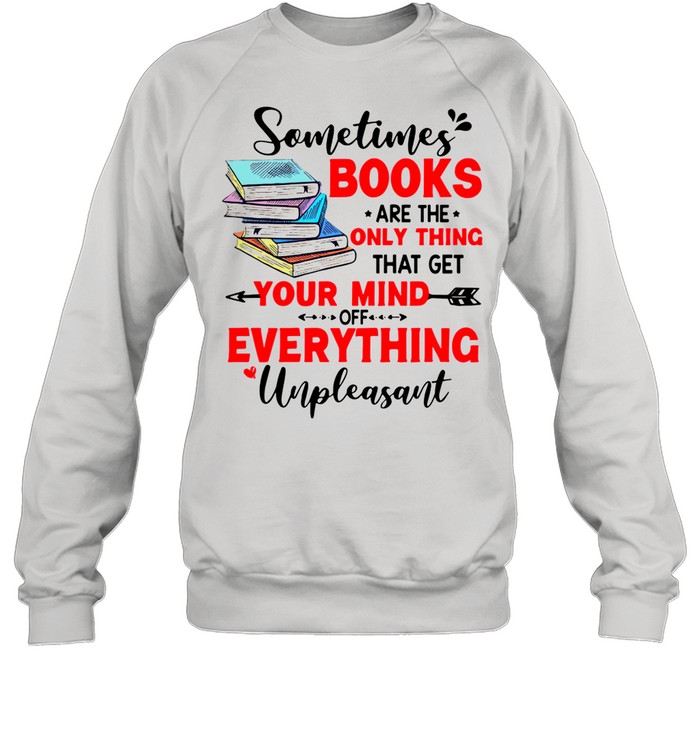 Sometimes Books Are The Only Thing Your Mind Everything Unpleasant shirt Unisex Sweatshirt
