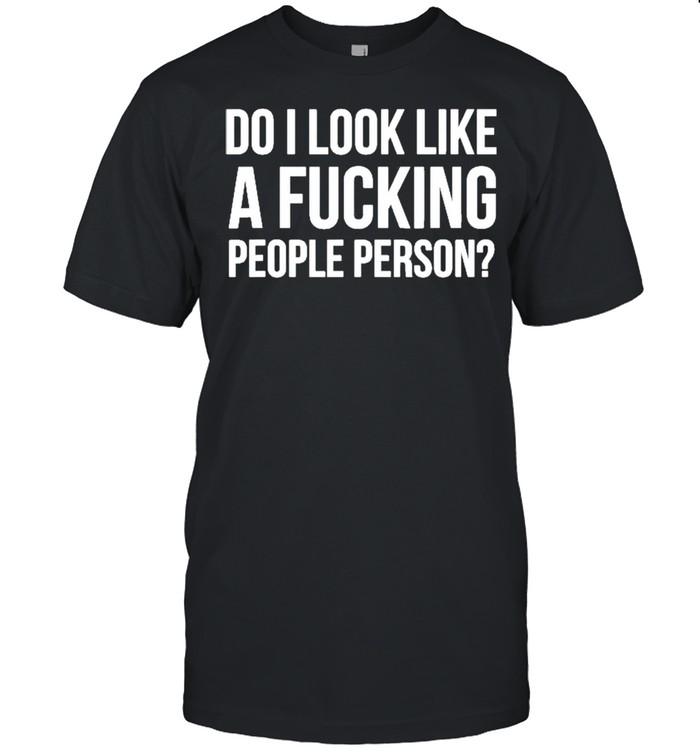 Do I Look Like A Fucking People Person Shirt
