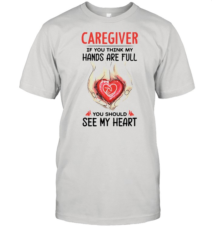 Caregiver If You Think My Hands Are Full You Should See My Heart T-shirt