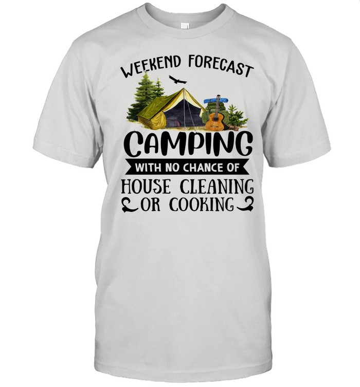 Weekend forecast camping with no chance of house cleaning or cooking shirt