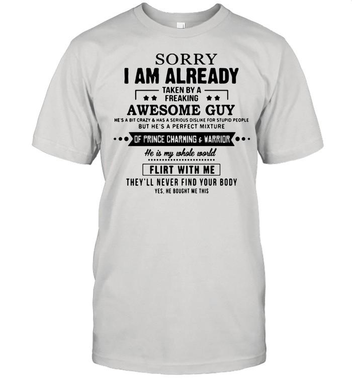 Sorry I Am Already Taken By A Freaking Awesome Guy He's A Bit Crazy And Has A Serious Dislike For Stupid People shirt
