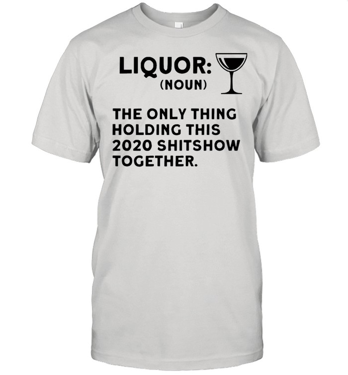 Liquor noun the only thing holding this 2021 shitshow together shirt