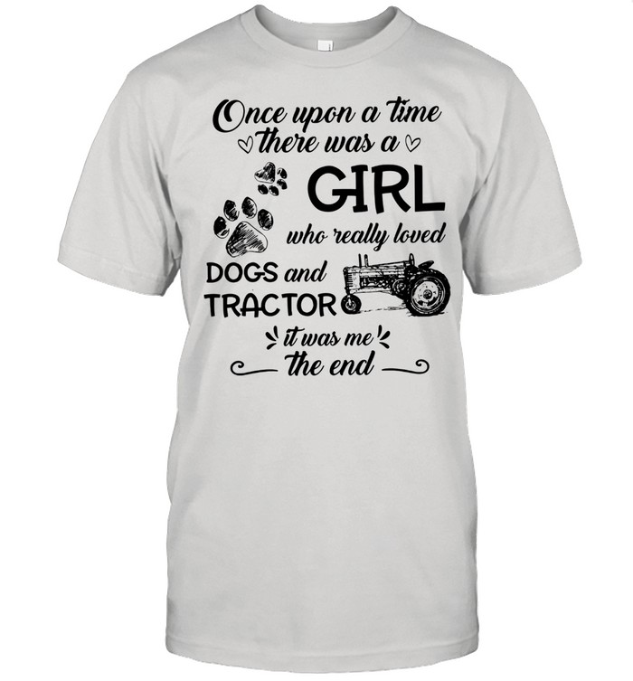 One upon a time there was a girl who really loved dogs and tractor it was me the end shirt