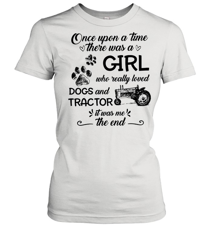 One upon a time there was a girl who really loved dogs and tractor it was me the end shirt Classic Women's T-shirt