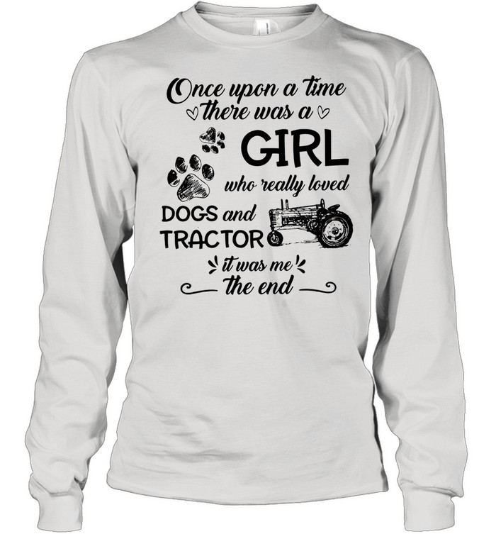 One upon a time there was a girl who really loved dogs and tractor it was me the end shirt Long Sleeved T-shirt