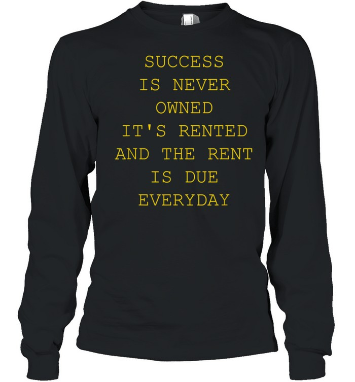 Success Is Never Owned It's Rented shirt Long Sleeved T-shirt