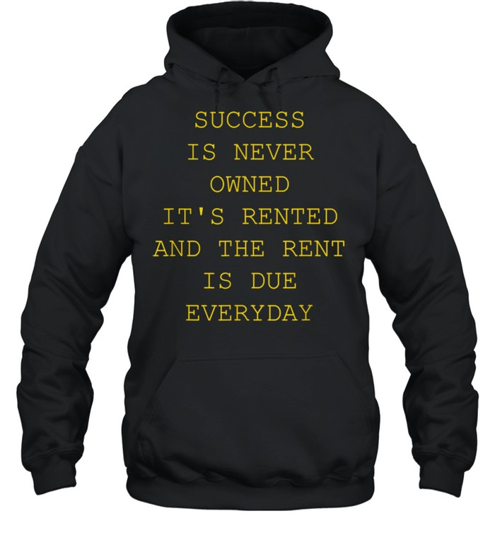Success Is Never Owned It's Rented shirt Unisex Hoodie