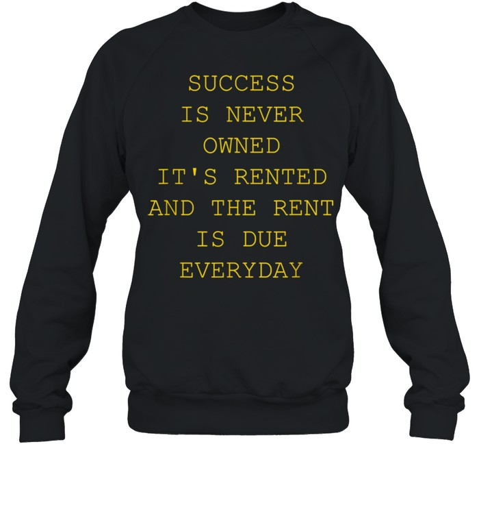 Success Is Never Owned It's Rented shirt Unisex Sweatshirt