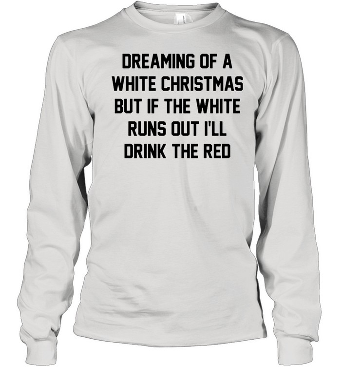 Dreaming of a white Christmas but if the white runs out I'll drink the red shirt Long Sleeved T-shirt