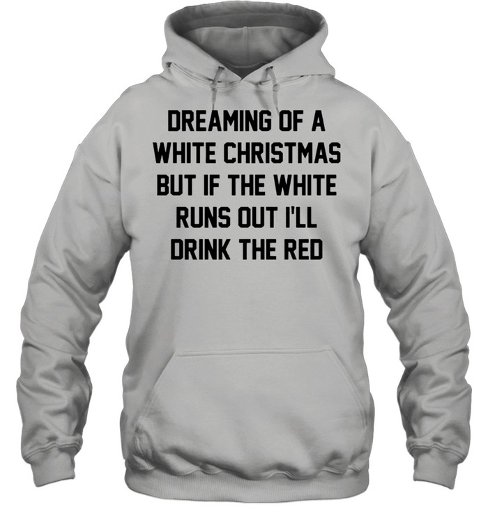 Dreaming of a white Christmas but if the white runs out I'll drink the red shirt Unisex Hoodie