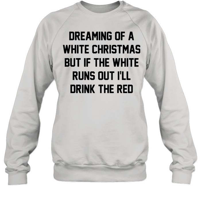 Dreaming of a white Christmas but if the white runs out I'll drink the red shirt Unisex Sweatshirt