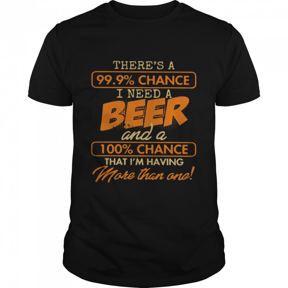 Theres A 99.9 Chance I Need A Beer And A 100 Chance That Im Having Make Than One shirt