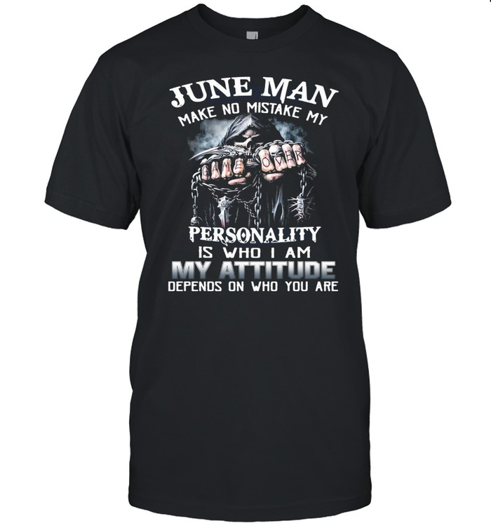 June Man Make No Mistake My Personality Is Who I Am My Attitude Depends On Who You Are T-shirt