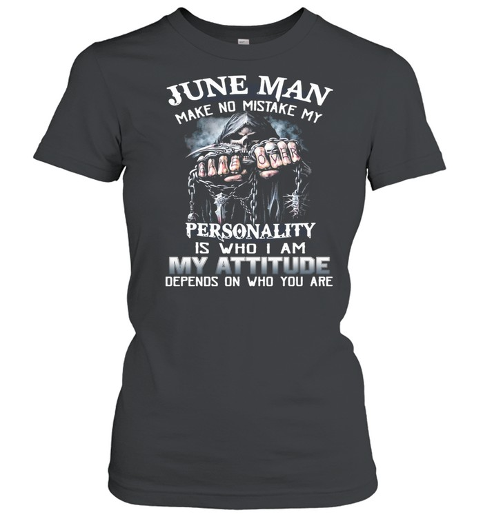 June Man Make No Mistake My Personality Is Who I Am My Attitude Depends On Who You Are T-shirt Classic Women's T-shirt