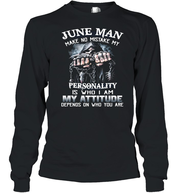 June Man Make No Mistake My Personality Is Who I Am My Attitude Depends On Who You Are T-shirt Long Sleeved T-shirt