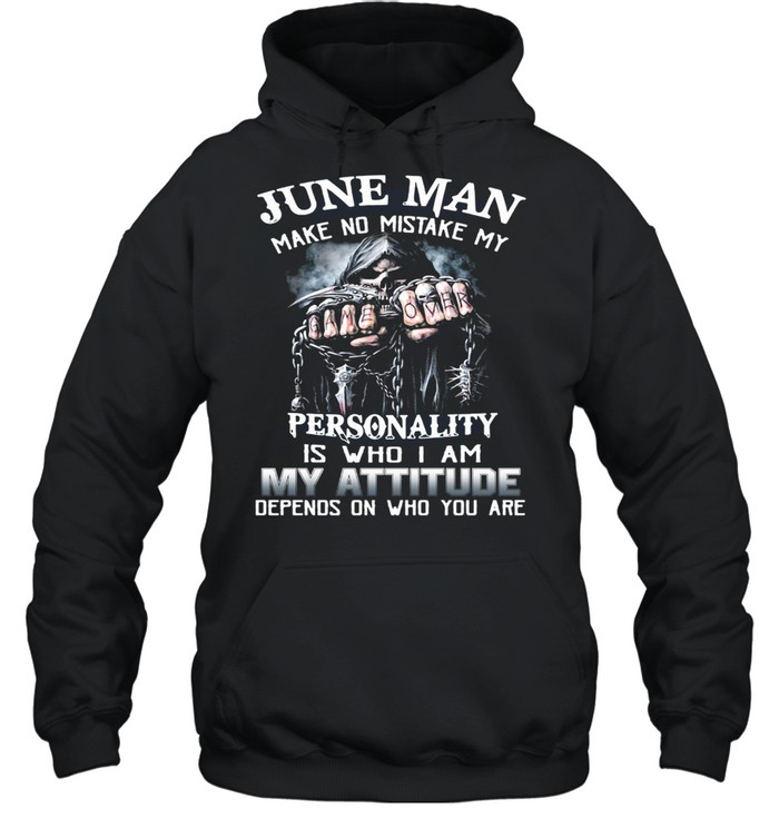 June Man Make No Mistake My Personality Is Who I Am My Attitude Depends On Who You Are T-shirt Unisex Hoodie