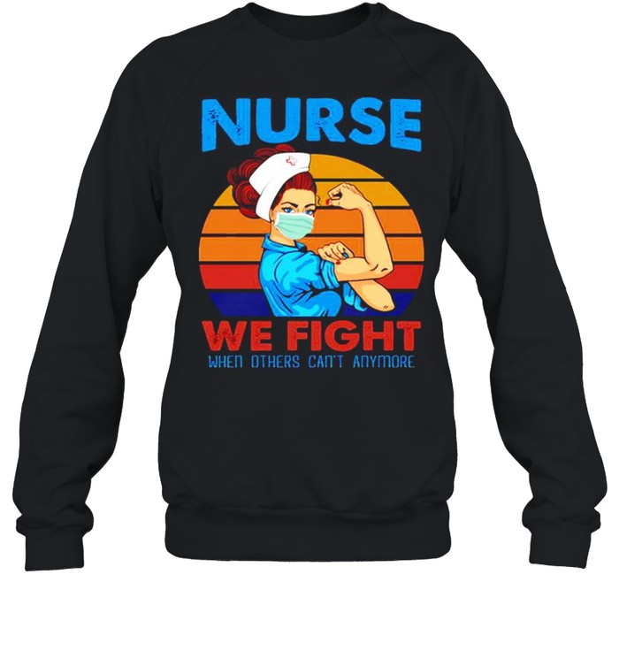 Nurse 2021 we fight when others can't anymore vintage shirt Unisex Sweatshirt