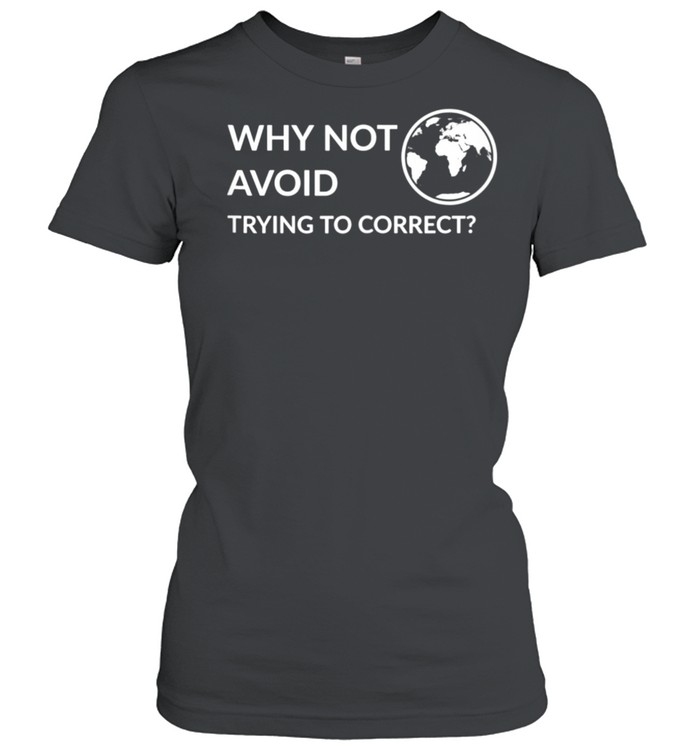 Why not avoid trying to correct shirt Classic Women's T-shirt