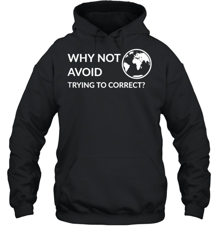 Why not avoid trying to correct shirt Unisex Hoodie