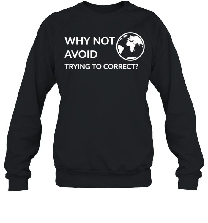 Why not avoid trying to correct shirt Unisex Sweatshirt