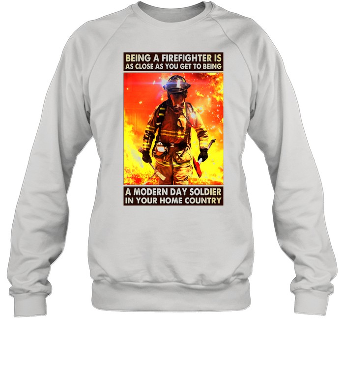 Being a firefighter is as close as you get to being a modern day soldier in your home country shirt Unisex Sweatshirt