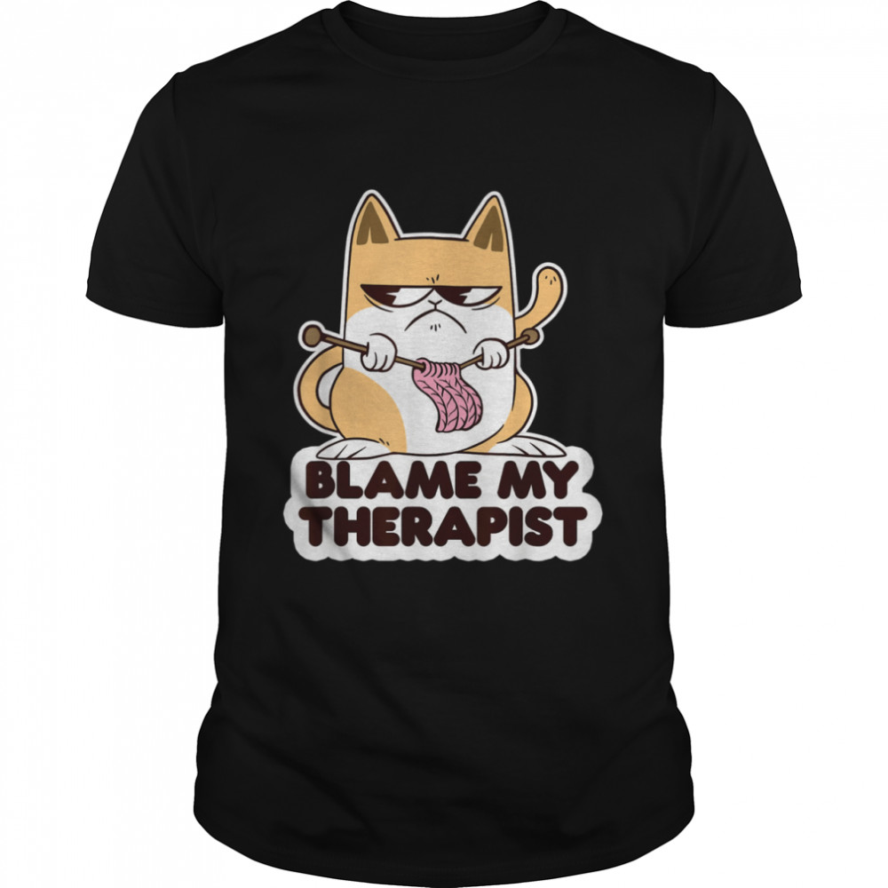 Blame My Therapist Knitting Cat Psychotherapy Sarcastic shirt