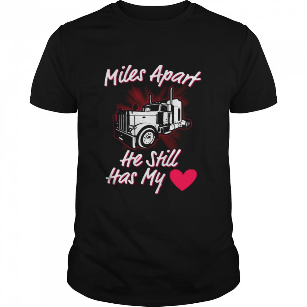 Trucker Miles Apart He Still Has My Heart Shirt