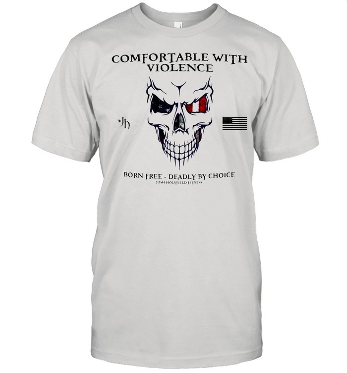 Comfortable With Violence Born Free Deadly By Choice shirt