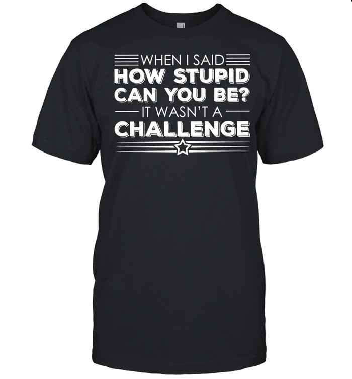 When I said how stupid can you be it wasnt a challenge shirt