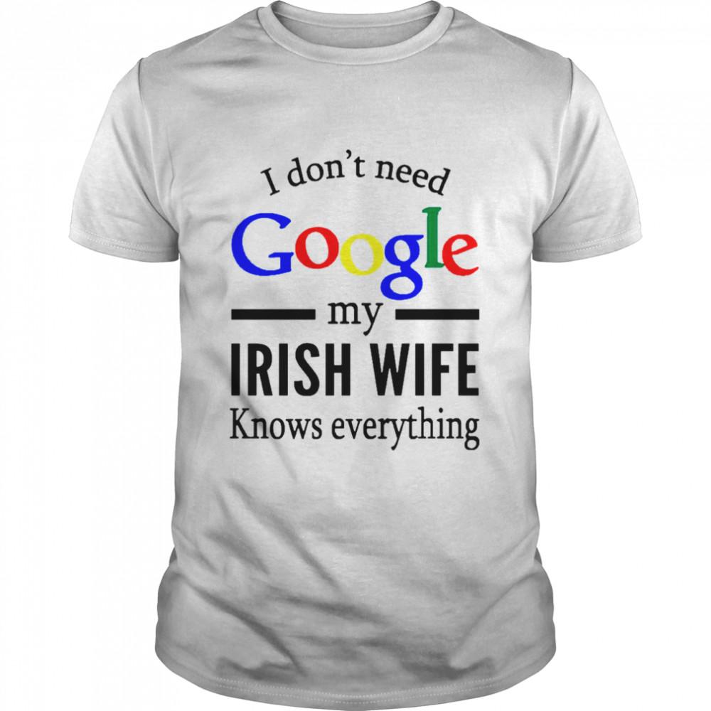 I Dont Need Google My Irish Wife Knows Everything shirt
