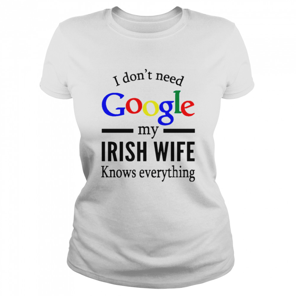 I Dont Need Google My Irish Wife Knows Everything shirt Classic Women's T-shirt