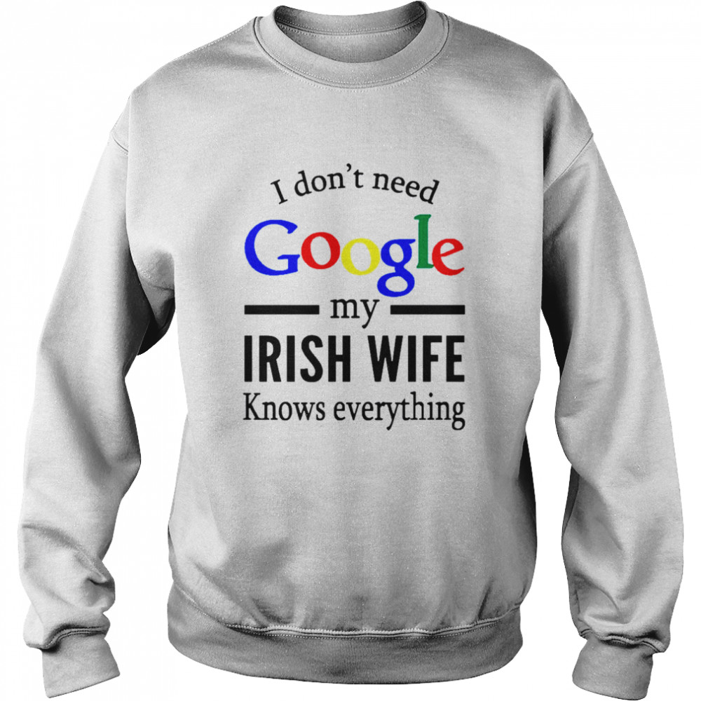 I Dont Need Google My Irish Wife Knows Everything shirt Unisex Sweatshirt