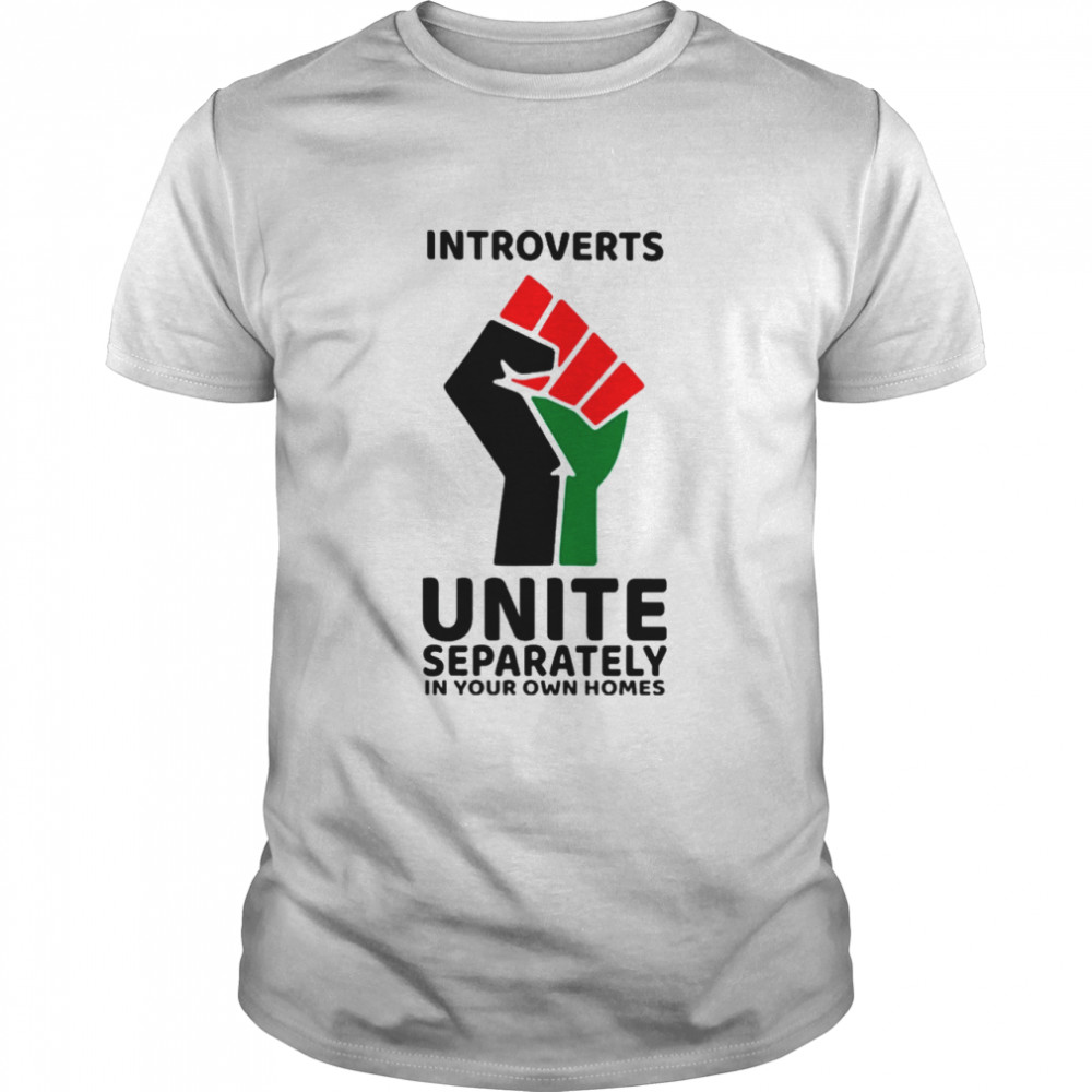 Introverts Unite separately In your own homes shirt